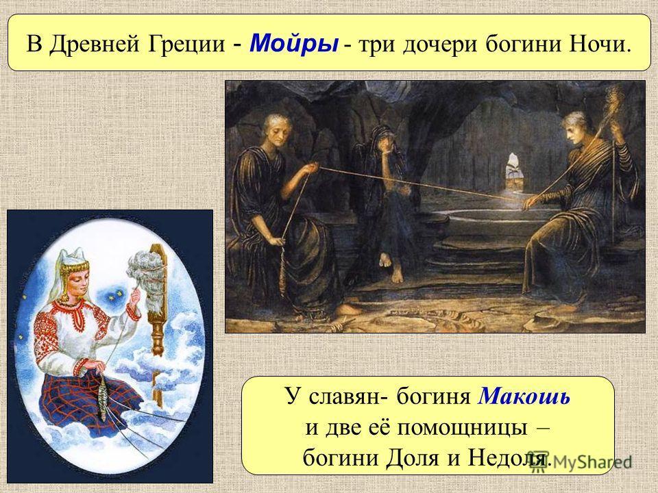 У славян- богиня Макошь и две её помощницы – богини Доля и Недоля. В Древней Греции - Мойры - три дочери богини Ночи.