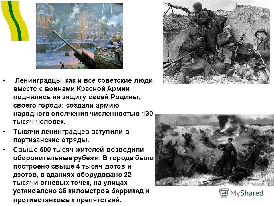 Ленинградцы, как и все советские люди, вместе с воинами Красной Армии поднялись на защиту своей Родины, своего города: создали армию народного ополчения численностью 130 тысяч человек. Тысячи ленинградцев вступили в партизанские отряды. Свыше 500 тыс