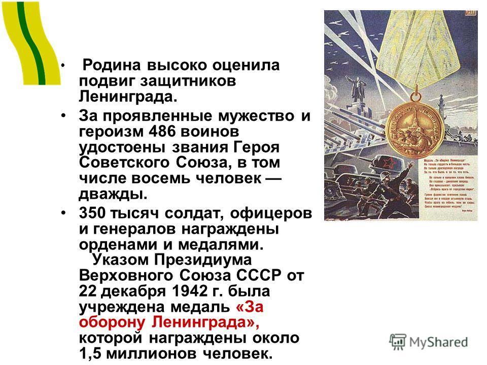Родина высоко оценила подвиг защитников Ленинграда. За проявленные мужество и героизм 486 воинов удостоены звания Героя Советского Союза, в том числе восемь человек дважды. 350 тысяч солдат, офицеров и генералов награждены орденами и медалями. Указом