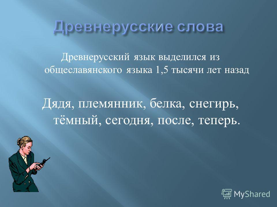 Древнерусский язык выделился из общеславянского языка 1,5 тысячи лет назад Дядя, племянник, белка, снегирь, тёмный, сегодня, после, теперь.