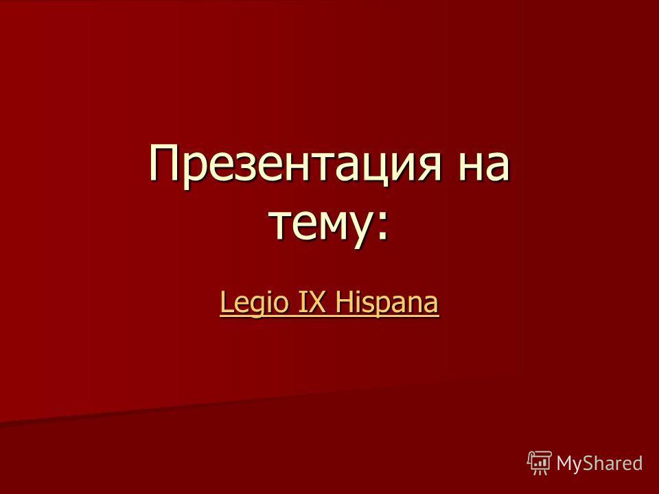 Презентация на тему: Legio IX Hispana Legio IX Hispana