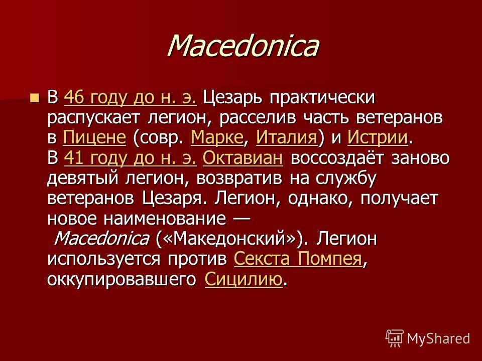 Macedonica В 46 году до н. э. Цезарь практически распускает легион, расселив часть ветеранов в Пицене (совр. Марке, Италия) и Истрии. В 41 году до н. э. Октавиан воссоздаёт заново девятый легион, возвратив на службу ветеранов Цезаря. Легион, однако,