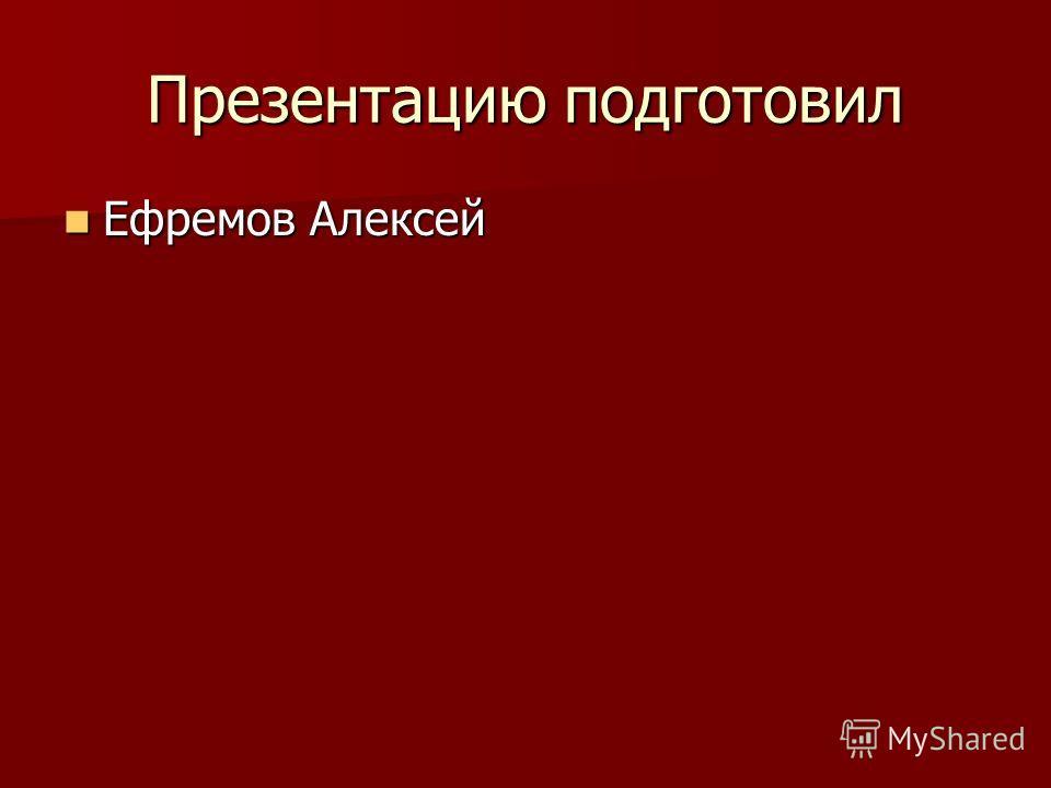 Презентацию подготовил Ефремов Алексей Ефремов Алексей