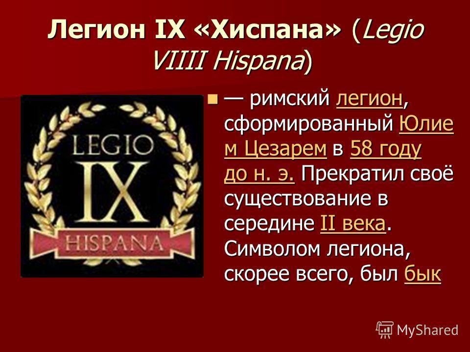 Легион IX «Хиспана» (Legio VIIII Hispana) Легион IX «Хиспана» (Legio VIIII Hispana) римский легион, сформированный Юлие м Цезарем в 58 году до н. э. Прекратил своё существование в середине II века. Символом легиона, скорее всего, был бык римский леги