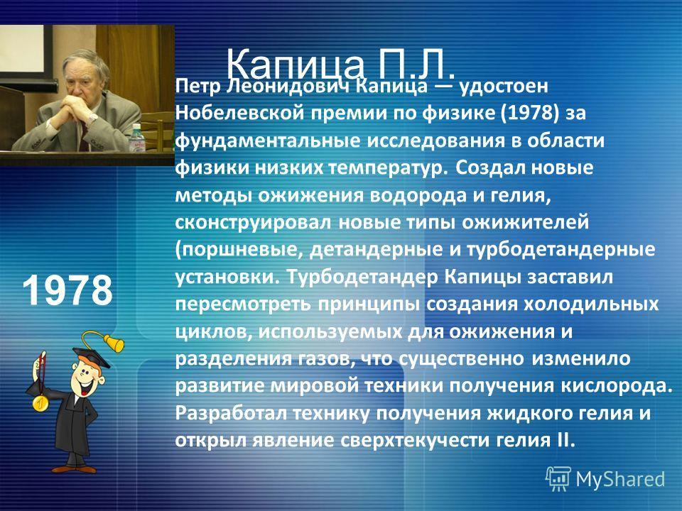 Капица П.Л. Петр Леонидович Капица удостоен Нобелевской премии по физике (1978) за фундаментальные исследования в области физики низких температур. Создал новые методы ожижения водорода и гелия, сконструировал новые типы ожижителей (поршневые, детанд