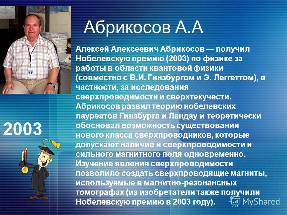 Абрикосов А.А Алексей Алексеевич Абрикосов получил Нобелевскую премию (2003) по физике за работы в области квантовой физики (совместно с В.И. Гинзбургом и Э. Леггеттом), в частности, за исследования сверхпроводимости и сверхтекучести. Абрикосов разви