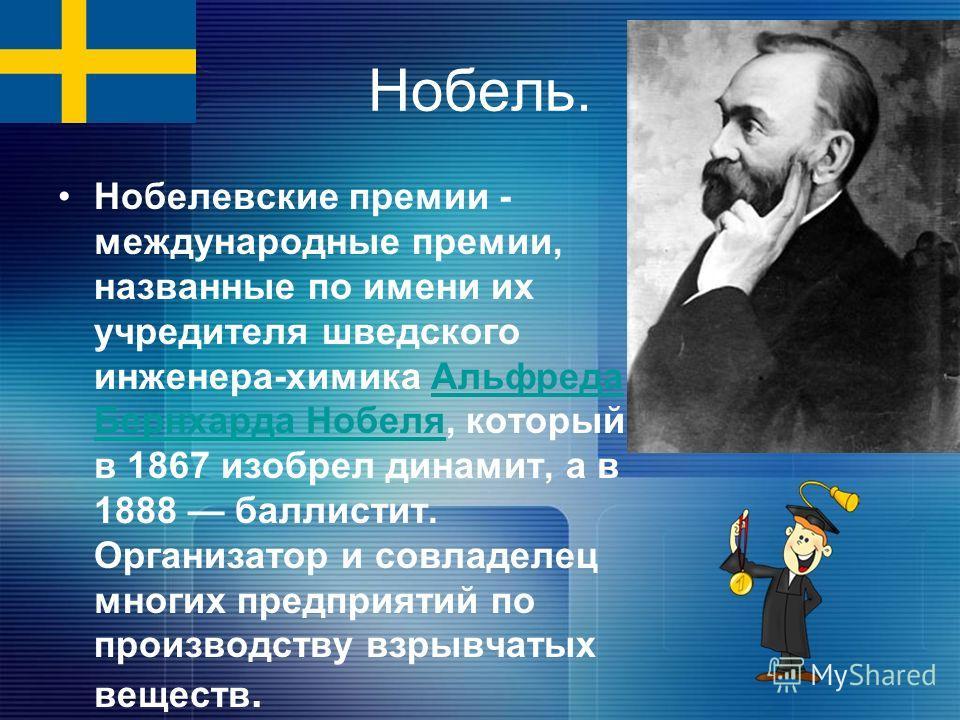 Нобель. Нобелевские премии - международные премии, названные по имени их учредителя шведского инженера-химика Альфреда Бернхарда Нобеля, который в 1867 изобрел динамит, а в 1888 баллистит. Организатор и совладелец многих предприятий по производству в