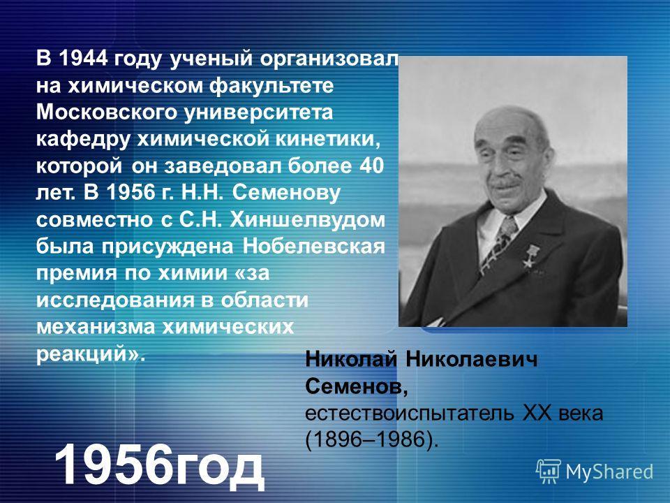 Николай Николаевич Семенов, естествоиспытатель XX века (1896–1986). В 1944 году ученый организовал на химическом факультете Московского университета кафедру химической кинетики, которой он заведовал более 40 лет. В 1956 г. Н.Н. Семенову совместно с С