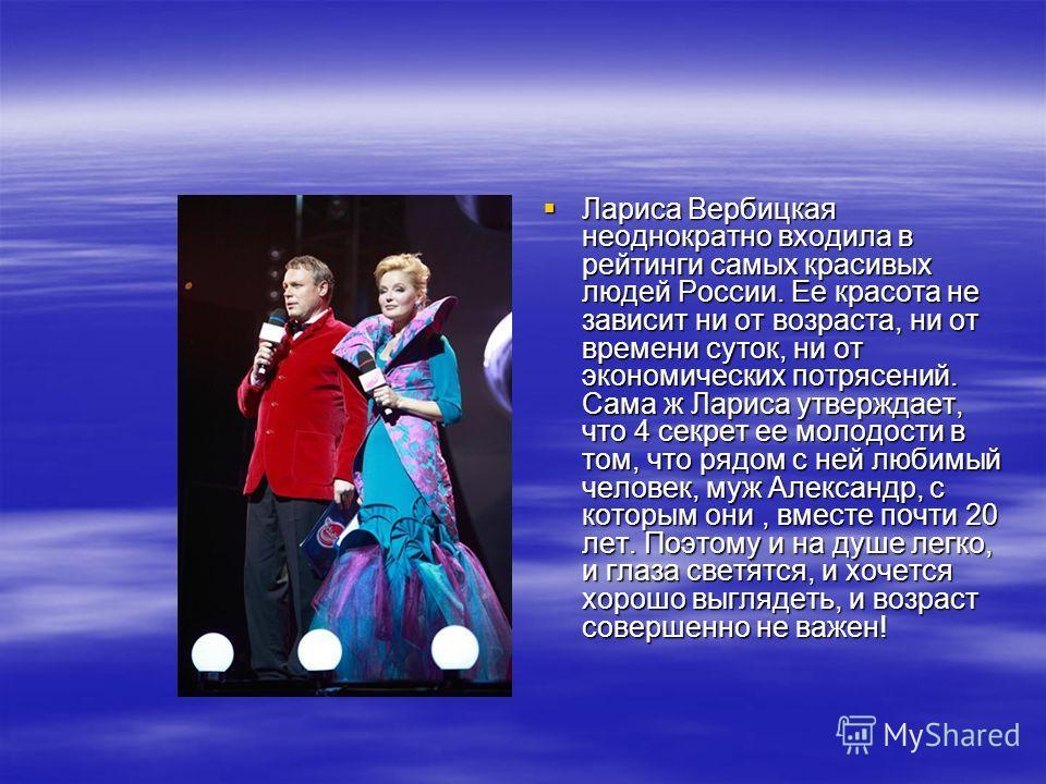 Лариса Вербицкая неоднократно входила в рейтинги самых красивых людей России. Ее красота не зависит ни от возраста, ни от времени суток, ни от экономических потрясений. Сама ж Лариса утверждает, что 4 секрет ее молодости в том, что рядом с ней любимы