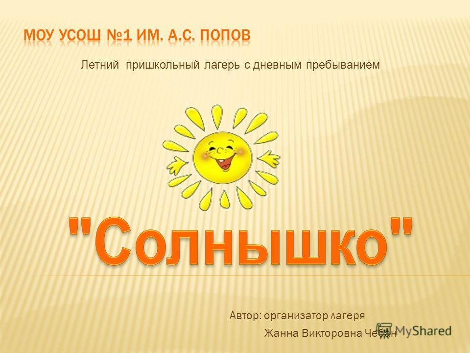 Автор: организатор лагеря Жанна Викторовна Чебан Летний пришкольный лагерь с дневным пребыванием