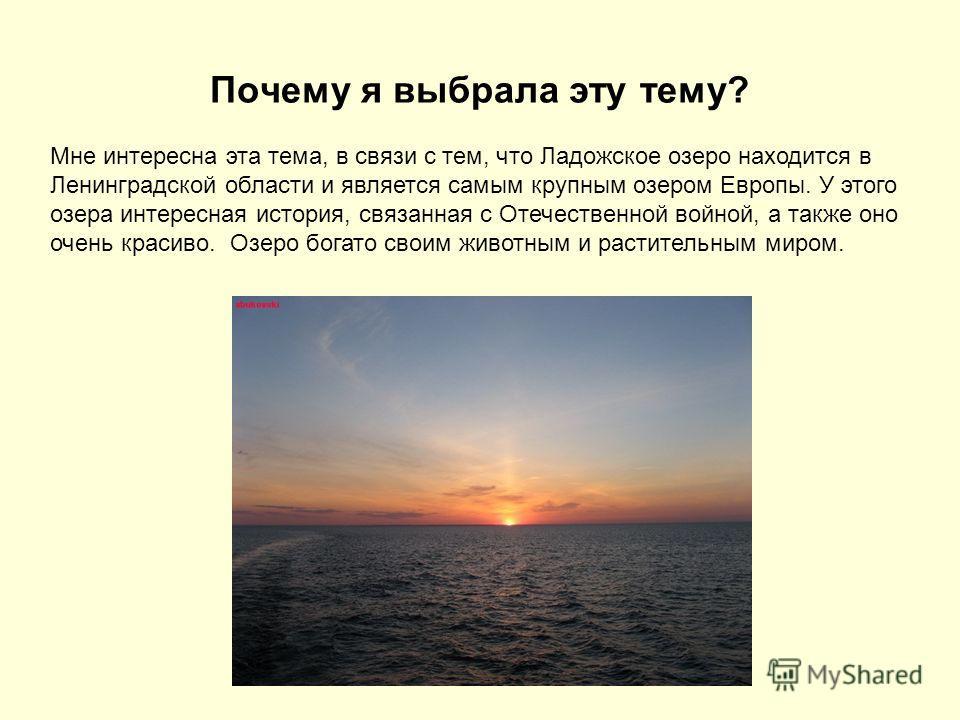 Почему я выбрала эту тему? Мне интересна эта тема, в связи с тем, что Ладожское озеро находится в Ленинградской области и является самым крупным озером Европы. У этого озера интересная история, связанная с Отечественной войной, а также оно очень крас