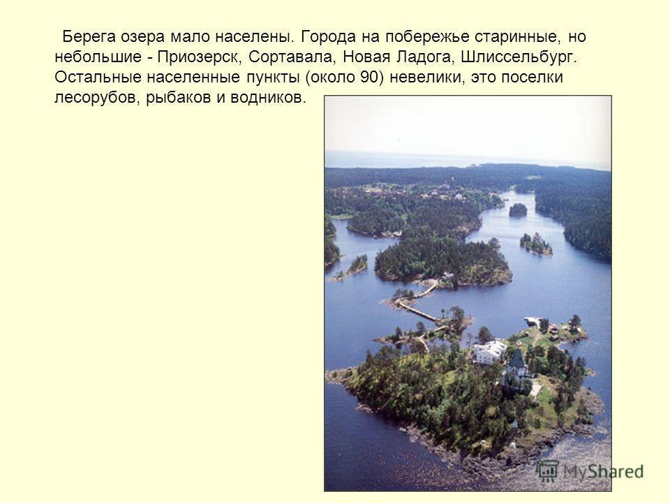Берега озера мало населены. Города на побережье старинные, но небольшие - Приозерск, Сортавала, Новая Ладога, Шлиссельбург. Остальные населенные пункты (около 90) невелики, это поселки лесорубов, рыбаков и водников.
