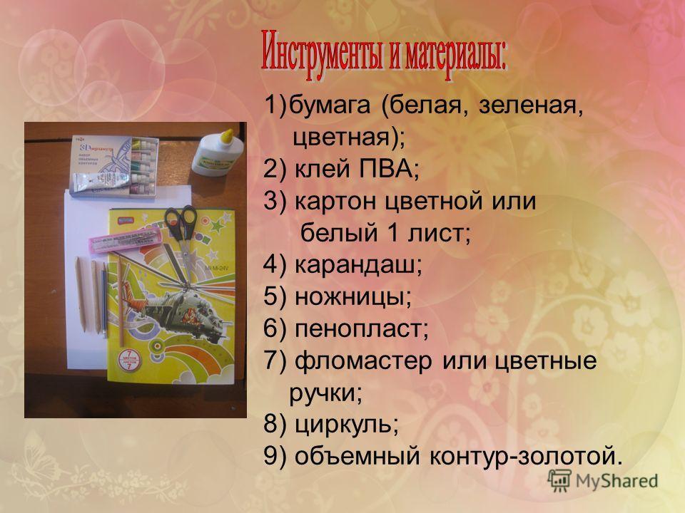 1)бумага (белая, зеленая, цветная); 2) клей ПВА; 3) картон цветной или белый 1 лист; 4) карандаш; 5) ножницы; 6) пенопласт; 7) фломастер или цветные ручки; 8) циркуль; 9) объемный контур-золотой.
