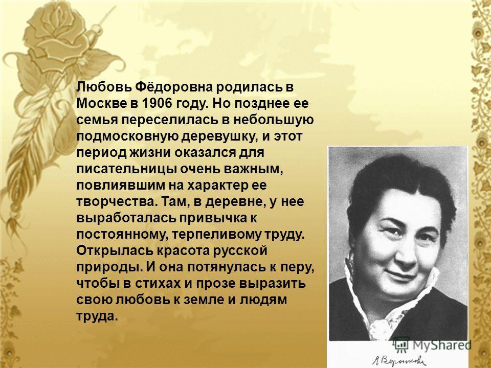 Любовь Фёдоровна родилась в Москве в 1906 году. Но позднее ее семья переселилась в небольшую подмосковную деревушку, и этот период жизни оказался для писательницы очень важным, повлиявшим на характер ее творчества. Там, в деревне, у нее выработалась
