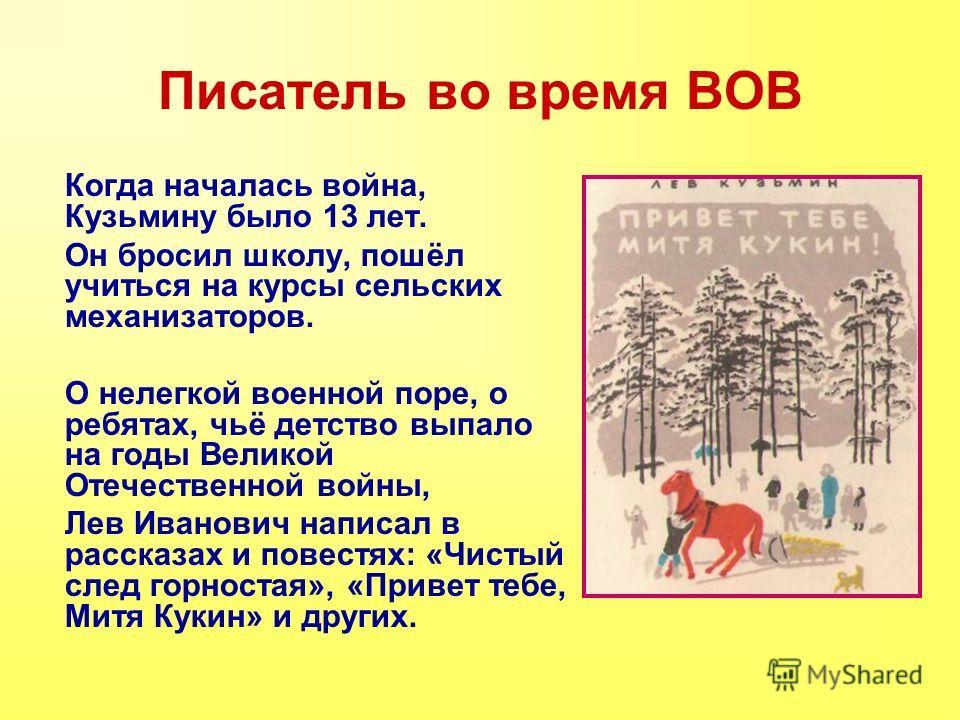 Писатель во время ВОВ Когда началась война, Кузьмину было 13 лет. Он бросил школу, пошёл учиться на курсы сельских механизаторов. О нелегкой военной поре, о ребятах, чьё детство выпало на годы Великой Отечественной войны, Лев Иванович написал в расск