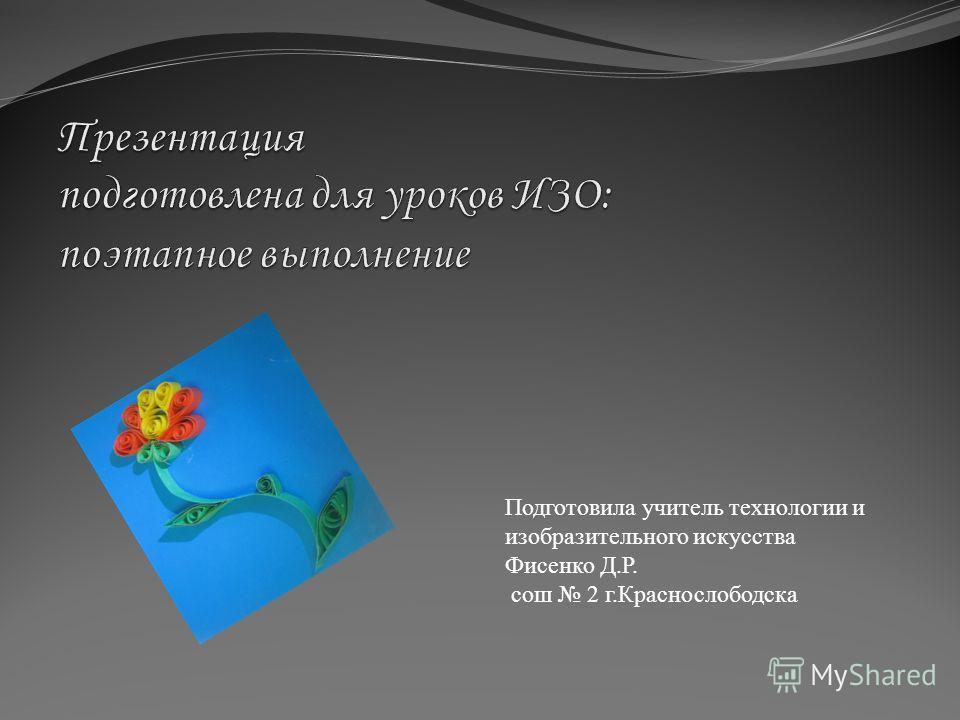 Подготовила учитель технологии и изобразительного искусства Фисенко Д.Р. сош 2 г.Краснослободска