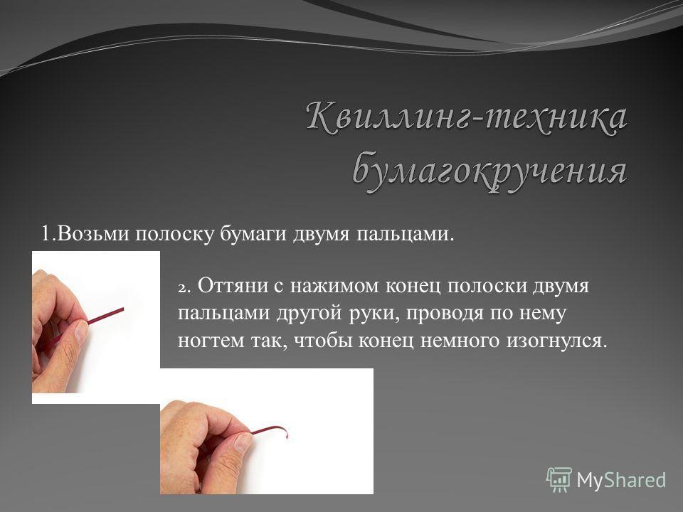 1.Возьми полоску бумаги двумя пальцами. 2. Оттяни с нажимом конец полоски двумя пальцами другой руки, проводя по нему ногтем так, чтобы конец немного изогнулся.