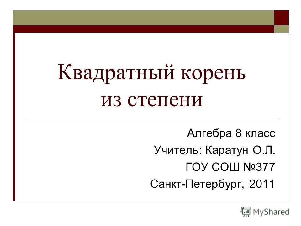 Квадратный корень из степени Алгебра 8 класс Учитель: Каратун О.Л. ГОУ СОШ 377 Санкт-Петербург, 2011