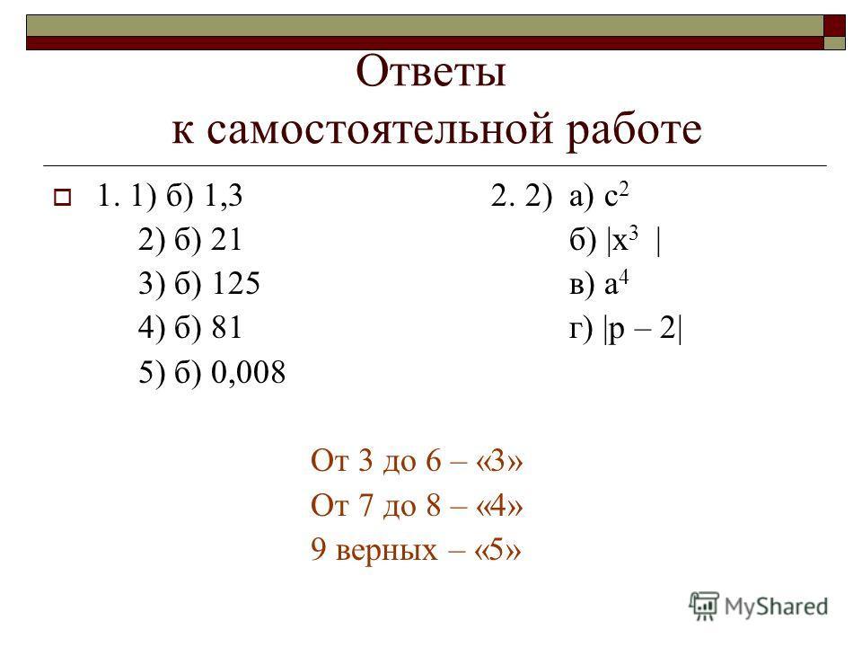 Ответы к самостоятельной работе 1. 1) б) 1,3 2. 2) а) с 2 2) б) 21б) |х 3 | 3) б) 125в) а 4 4) б) 81г) |p – 2| 5) б) 0,008 От 3 до 6 – «3» От 7 до 8 – «4» 9 верных – «5»