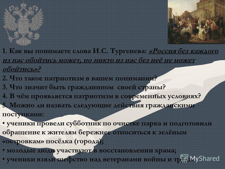 1. Как вы понимаете слова И.С. Тургенева: «Россия без каждого из нас обойтись может, но никто из нас без неё не может обойтись»? 2. Что такое патриотизм в вашем понимании? 3. Что значит быть гражданином своей страны? 4. В чём проявляется патриотизм в