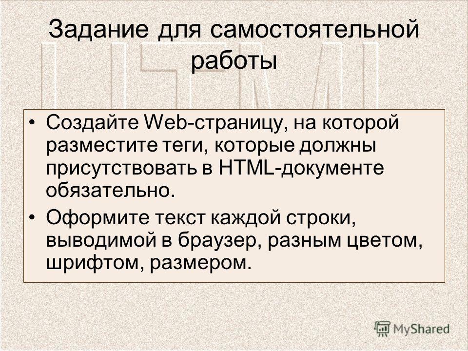 Задание для самостоятельной работы Создайте Web-страницу, на которой разместите теги, которые должны присутствовать в HTML-документе обязательно. Оформите текст каждой строки, выводимой в браузер, разным цветом, шрифтом, размером.