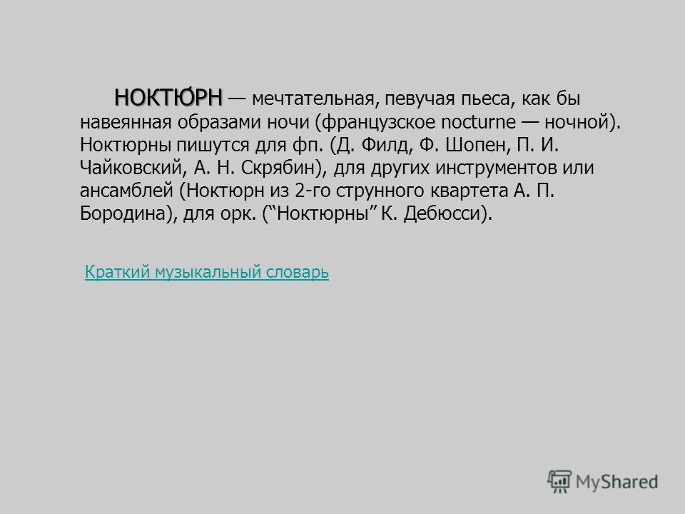 НОКТЮ́РН НОКТЮ́РН мечтательная, певучая пьеса, как бы навеянная образами ночи (французское nocturne ночной). Ноктюрны пишутся для фп. (Д. Филд, Ф. Шопен, П. И. Чайковский, А. Н. Скрябин), для других инструментов или ансамблей (Ноктюрн из 2-го струнно
