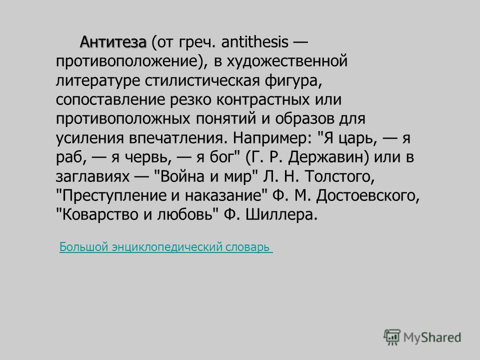 Антитеза Антитеза (от греч. antithesis противоположение), в художественной литературе стилистическая фигура, сопоставление резко контрастных или противоположных понятий и образов для усиления впечатления. Например:
