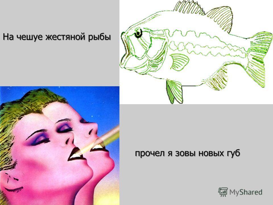 прочел я зовы новых губ На чешуе жестяной рыбы