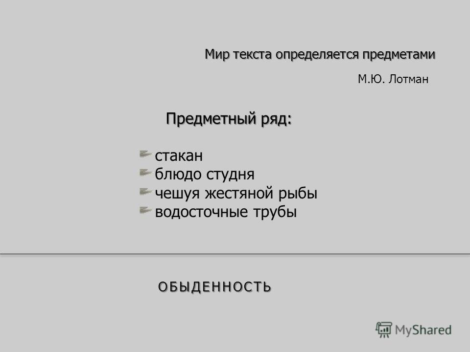 Мир текста определяется предметами Предметный ряд: стакан блюдо студня чешуя жестяной рыбы водосточные трубы ОБЫДЕННОСТЬ М.Ю. Лотман