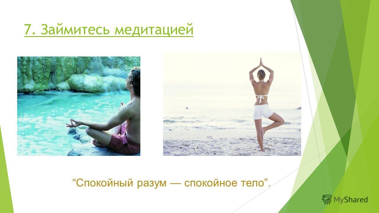 7. Займитесь медитацией Спокойный разум спокойное тело.