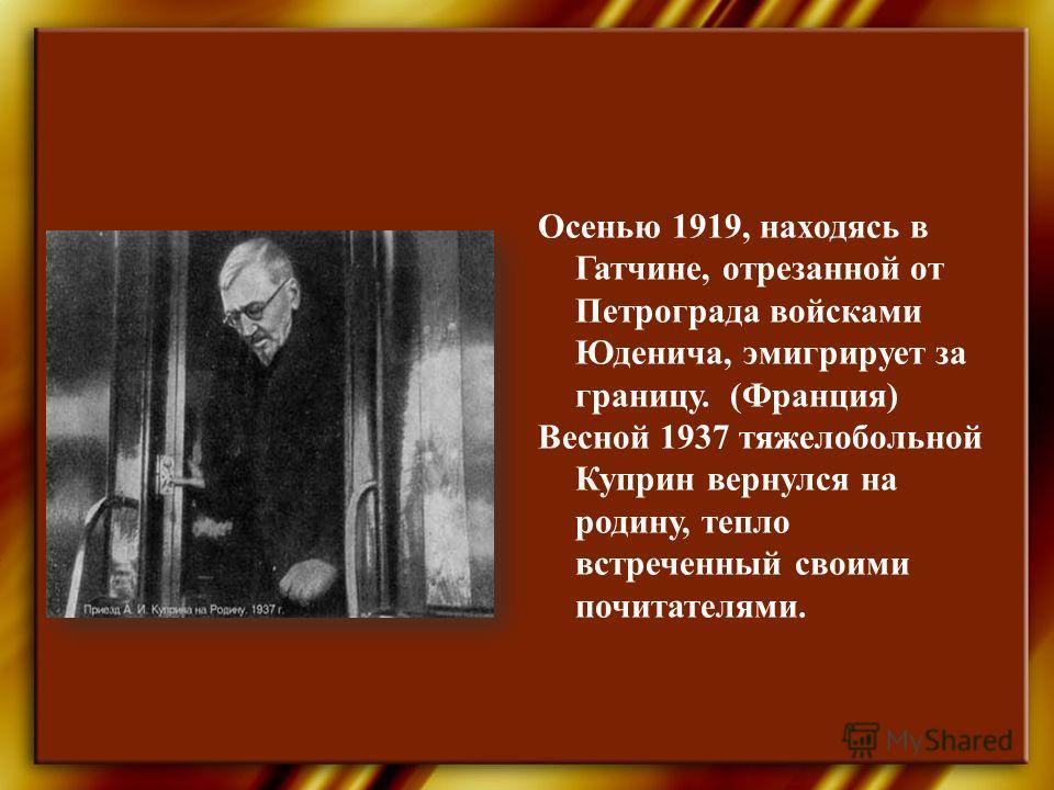Осенью 1919, находясь в Гатчине, отрезанной от Петрограда войсками Юденича, эмигрирует за границу. (Франция) Весной 1937 тяжелобольной Куприн вернулся на родину, тепло встреченный своими почитателями.
