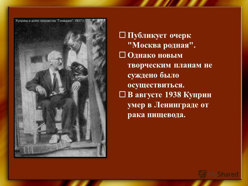 Публикует очерк Москва родная. Однако новым творческим планам не суждено было осуществиться. В августе 1938 Куприн умер в Ленинграде от рака пищевода.