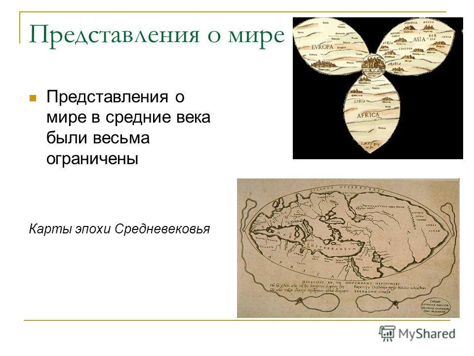 Представления о мире Представления о мире в средние века были весьма ограничены Карты эпохи Средневековья