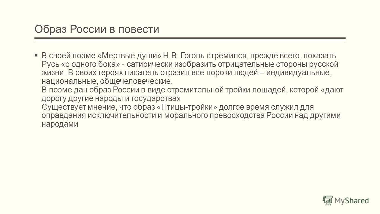 Образ России в повести В своей поэме «Мертвые души» Н.В. Гоголь стремился, прежде всего, показать Русь «с одного бока» - сатирически изобразить отрицательные стороны русской жизни. В своих героях писатель отразил все пороки людей – индивидуальные, на
