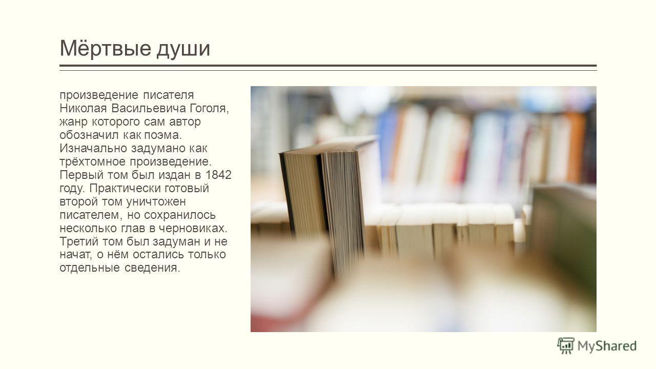 Мёртвые души произведение писателя Николая Васильевича Гоголя, жанр которого сам автор обозначил как поэма. Изначально задумано как трёхтомное произведение. Первый том был издан в 1842 году. Практически готовый второй том уничтожен писателем, но сохр