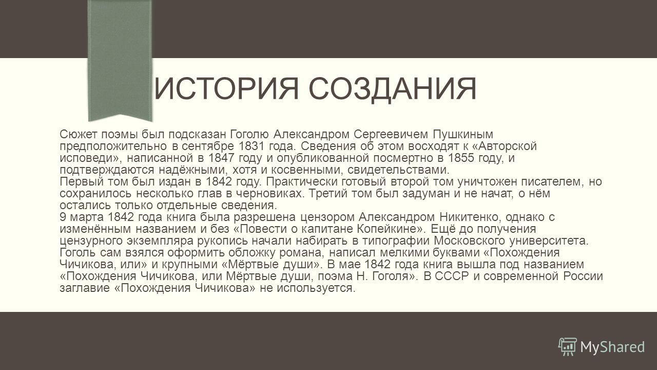 ИСТОРИЯ СОЗДАНИЯ Сюжет поэмы был подсказан Гоголю Александром Сергеевичем Пушкиным предположительно в сентябре 1831 года. Сведения об этом восходят к «Авторской исповеди», написанной в 1847 году и опубликованной посмертно в 1855 году, и подтверждаютс
