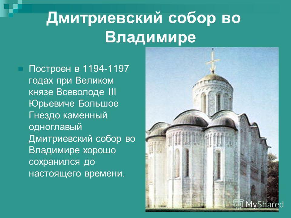 Дмитриевский собор во Владимире Построен в 1194-1197 годах при Великом князе Всеволоде III Юрьевиче Большое Гнездо каменный одноглавый Дмитриевский собор во Владимире хорошо сохранился до настоящего времени.