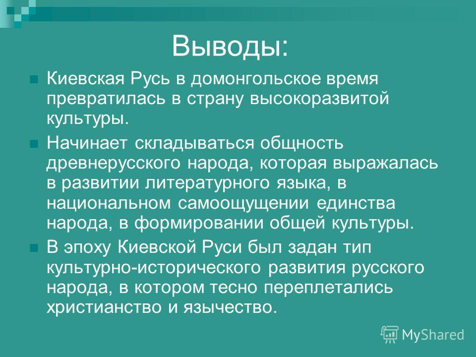 Выводы: Киевская Русь в домонгольское время превратилась в страну высокоразвитой культуры. Начинает складываться общность древнерусского народа, которая выражалась в развитии литературного языка, в национальном самоощущении единства народа, в формиро