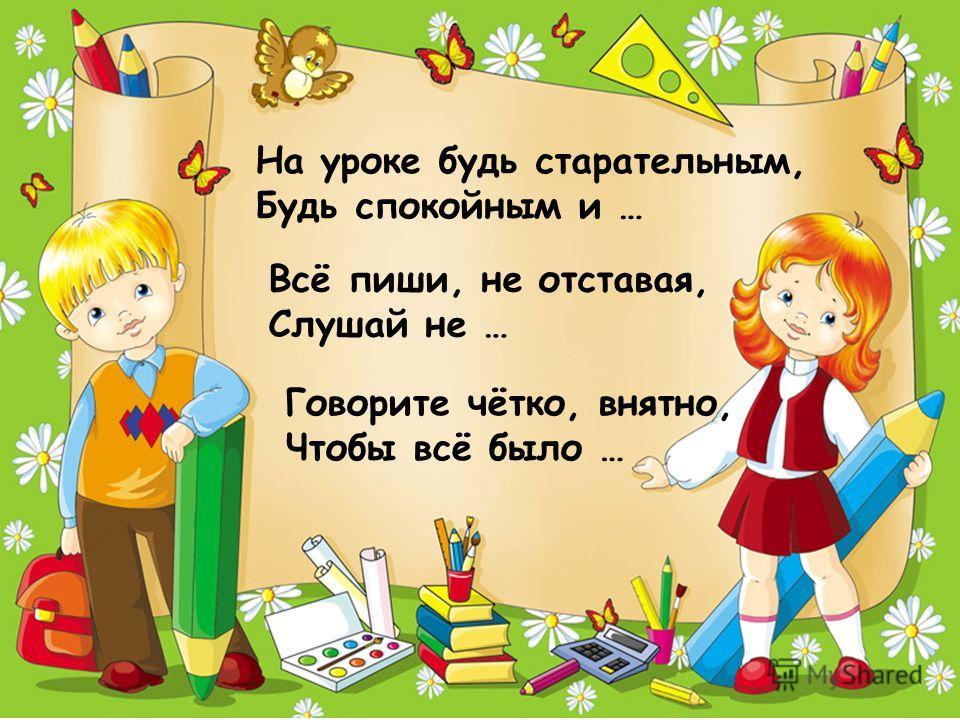 На уроке будь старательным, Будь спокойным и … Всё пиши, не отставая, Слушай не … Говорите чётко, внятно, Чтобы всё было …