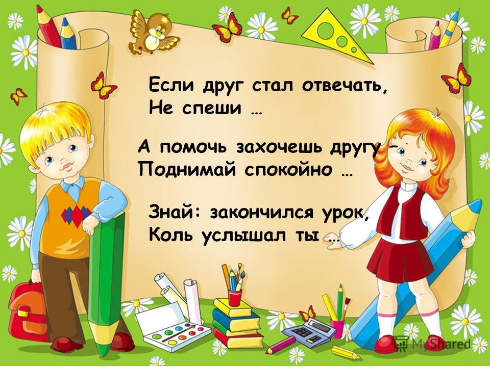 Если друг стал отвечать, Не спеши … А помочь захочешь другу – Поднимай спокойно … Знай: закончился урок, Коль услышал ты …