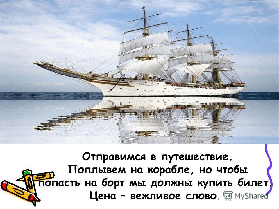 Отправимся в путешествие. Поплывем на корабле, но чтобы попасть на борт мы должны купить билет. Цена – вежливое слово.