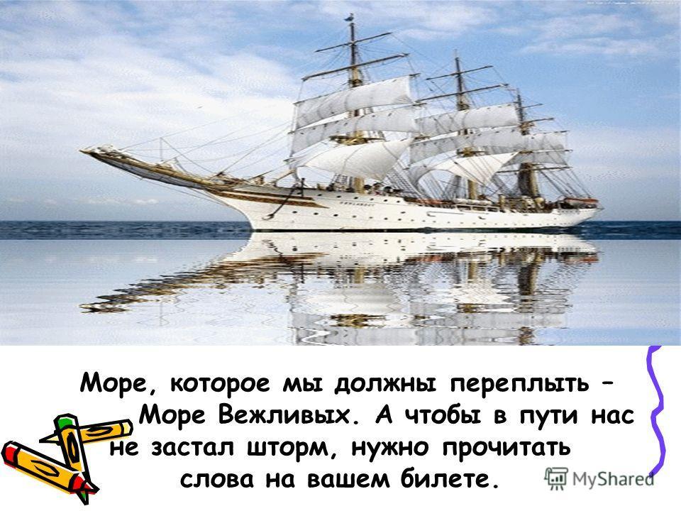 Море, которое мы должны переплыть – Море Вежливых. А чтобы в пути нас не застал шторм, нужно прочитать слова на вашем билете.