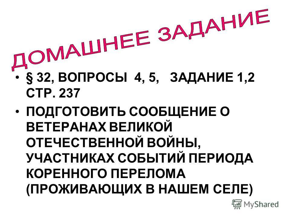 § 32, ВОПРОСЫ 4, 5, ЗАДАНИЕ 1,2 СТР. 237 ПОДГОТОВИТЬ СООБЩЕНИЕ О ВЕТЕРАНАХ ВЕЛИКОЙ ОТЕЧЕСТВЕННОЙ ВОЙНЫ, УЧАСТНИКАХ СОБЫТИЙ ПЕРИОДА КОРЕННОГО ПЕРЕЛОМА (ПРОЖИВАЮЩИХ В НАШЕМ СЕЛЕ)