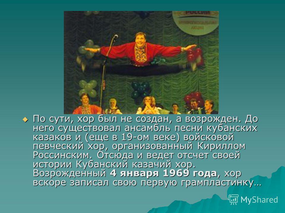 По сути, хор был не создан, а возрожден. До него существовал ансамбль песни кубанских казаков и (еще в 19-ом веке) войсковой певческий хор, организованный Кириллом Россинским. Отсюда и ведет отсчет своей истории Кубанский казачий хор. Возрожденный 4