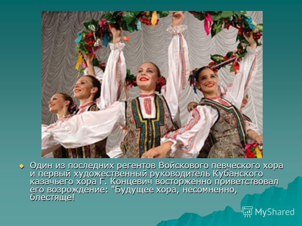Один из последних регентов Войскового певческого хора и первый художественный руководитель Кубанского казачьего хора Г. Концевич восторженно приветствовал его возрождение: