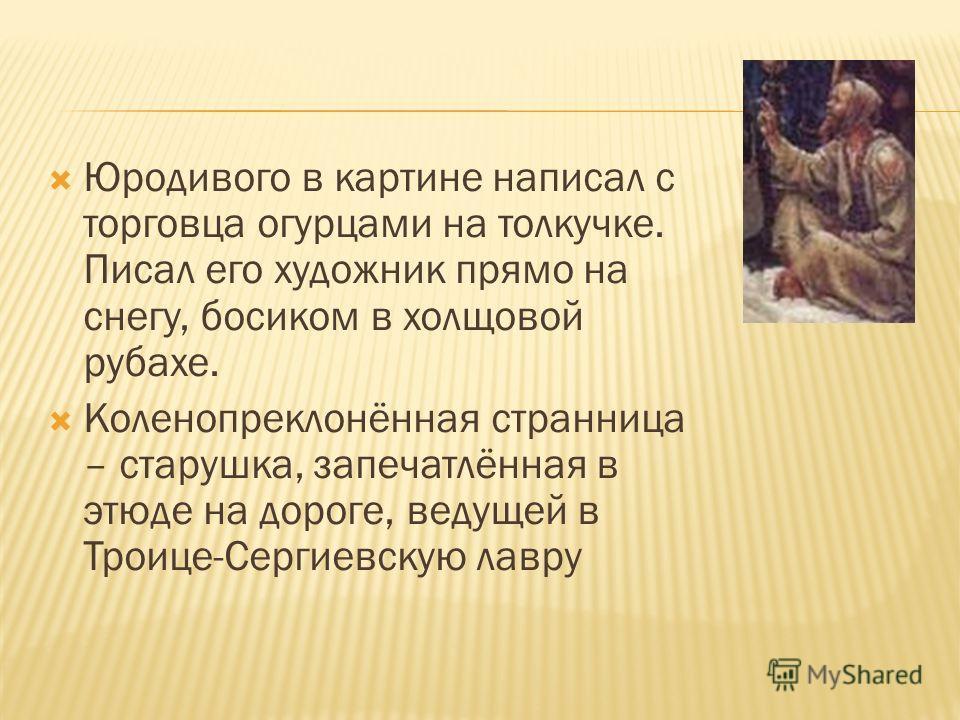 Юродивого в картине написал с торговца огурцами на толкучке. Писал его художник прямо на снегу, босиком в холщовой рубахе. Коленопреклонённая странница – старушка, запечатлённая в этюде на дороге, ведущей в Троице-Сергиевскую лавру