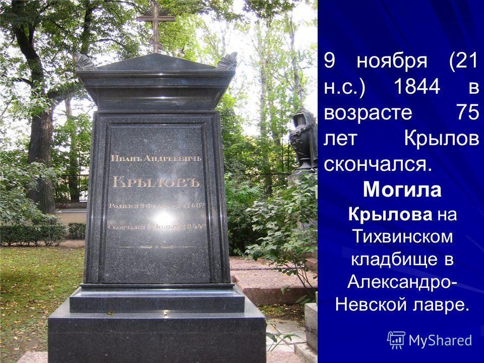 Могила Крылова на Тихвинском кладбище в Александро- Невской лавре. 9 ноября (21 н.с.) 1844 в возрасте 75 лет Крылов скончался.
