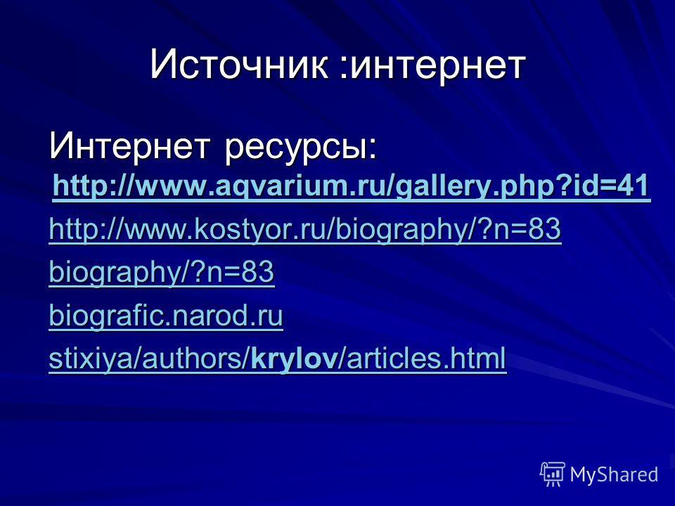 Источник :интернет Интернет ресурсы: http://www.aqvarium.ru/gallery.php?id=41 Интернет ресурсы: http://www.aqvarium.ru/gallery.php?id=41 http://www.aqvarium.ru/gallery.php?id=41 http://www.kostyor.ru/biography/?n=83 http://www.kostyor.ru/biography/?n