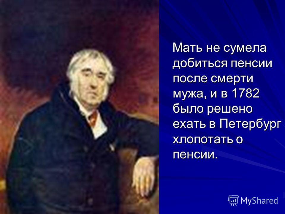 Мать не сумела добиться пенсии после смерти мужа, и в 1782 было решено ехать в Петербург хлопотать о пенсии. Мать не сумела добиться пенсии после смерти мужа, и в 1782 было решено ехать в Петербург хлопотать о пенсии.