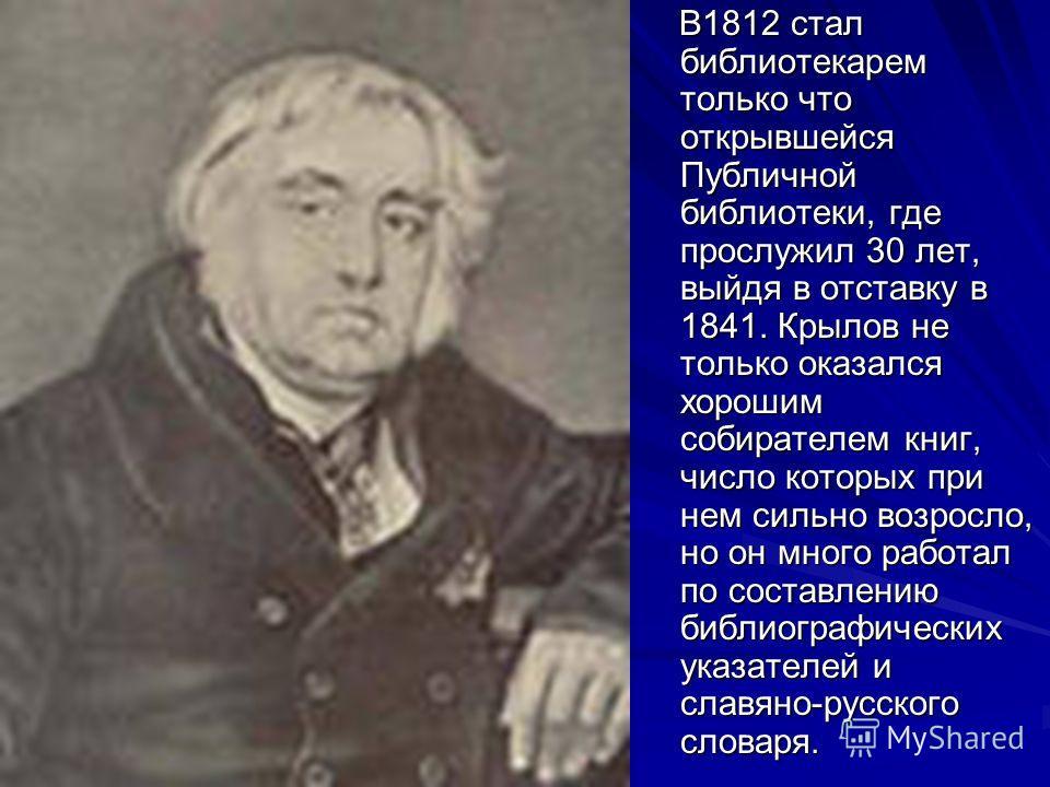 В1812 стал библиотекарем только что открывшейся Публичной библиотеки, где прослужил 30 лет, выйдя в отставку в 1841. Крылов не только оказался хорошим собирателем книг, число которых при нем сильно возросло, но он много работал по составлению библиог